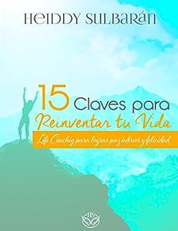 15 Claves para Reinventar tu Vida: Life Coaching para lograr paz interior y felicidad de [Sulbarán, Heiddy]