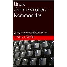 Linux Administration – Kommandos: Die wichtigsten Kommandos für erfahrene Linux Anwender, Supporter und Administratoren