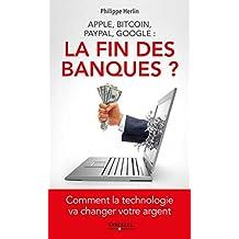 Apple, Bitcoin, Paypal, Google : La Fin des banques ?: Comment la technologie va changer votre argent