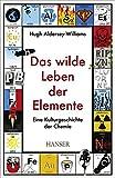 Das wilde Leben der Elemente: Eine Kulturgeschichte der Chemie - Hugh Aldersey-Williams