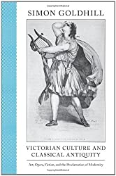 Victorian Culture and Classical Antiquity: Art, Opera, Fiction, and the Proclamation of Modernity (Martin Classical Lectures)