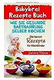Babybrei Rezepte Buch: Wie Sie gesunde Babynahrung selber kochen die besten Rezepte Kleinkinder.