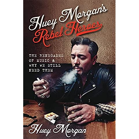 Huey Morgan's Rebel Heroes: The Renegades of Music & Why We Still Need Them