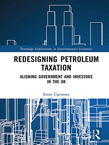 Redesigning Petroleum Taxation: Aligning Government and Investors in the UK (Routledge Explorations in Environmental Economics Book 52) (English Edition)