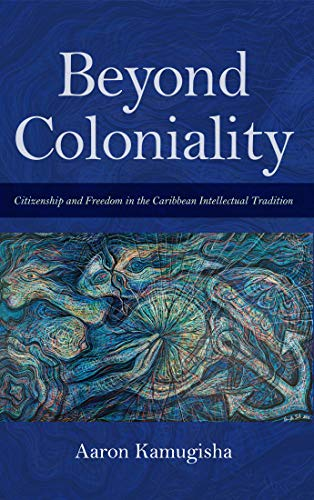 Beyond Coloniality: Citizenship and Freedom in the Caribbean Intellectual Tradition (Blacks in the Diaspora) (English Edition)