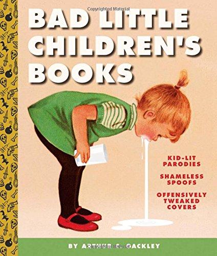 Bad Little Children's Books: KidLit Parodies, Shameless Spoofs, and Offensively Tweaked Covers por Arthur Gackley