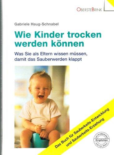 Wie Kinder trocken werden können Was Sie als Eltern wissen müssen, damit das Sauberwerden klappt Das Buch für Sauberkeits-Entwicklung und Sauberkeits-Erziehung