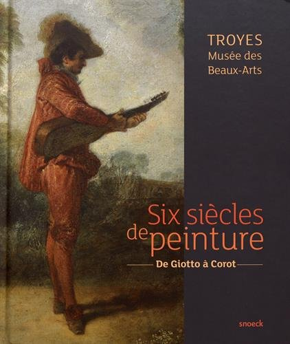 Six siècles de peinture, Troyes Musée des Beaux-Arts : De Giotto à Corot par Collectif