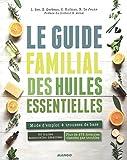 Le guide familial des huiles essentielles : Mode d'emploi + trousses de base, 60 huiles essentielles détaillées, plus de 275 formules classées par troubles