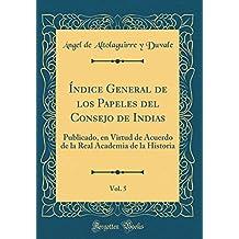 Índice General de los Papeles del Consejo de Indias, Vol. 5: Publicado, en Virtud de Acuerdo de la Real Academia de la Historia (Classic Reprint)