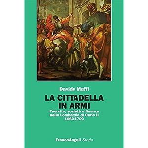 La cittadella in armi. Esercito, società e finanza nella Lombardia di Carlo II 1660-1700: Esercito, società e finanza