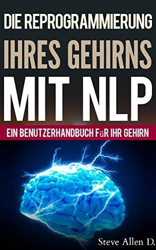 NLP - Ein benutzerhandbuch für ihr gehirn. Handbuch mit NLP-modellen und -techniken, die zum erfolg führen. Persönliches Wachstum