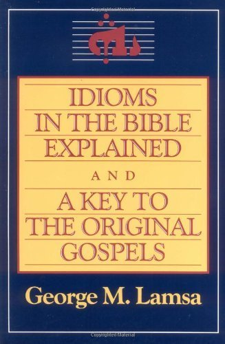 Idioms in the Bible Explained and a Key to the Original Gospels by Lamsa, George M. (1985) Paperback