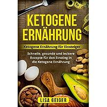 Ketogene Ernährung: Ketogene Ernährung für Einsteiger. Schnelle, gesunde und leckere Rezepte für den Einstieg in die Ketogene Ernährung.