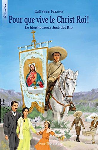 Pour que vive le Christ roi ! : Le bienheureux José del Rio par Catherine Escrive