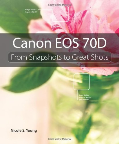 Canon EOS 70D: From Snapshots to Great Shots by Young, Nicole S. (2013) Paperback