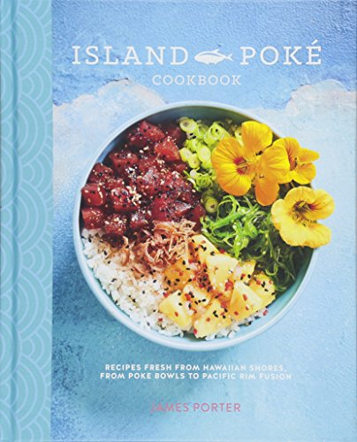The Island Poké Cookbook: Recipes fresh from Hawaiian shores, from raw-fish bowls to Pacific Rim fusion por James Porter