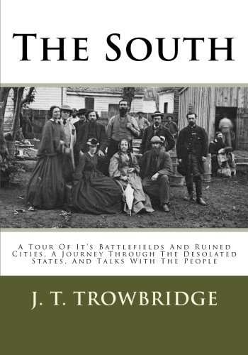 The South: A Tour Of It's Battlefields And Ruined Cities, A Journey Through The Desolated States, And Talks With The People by J. T. Trowbridge (2013-03-16)