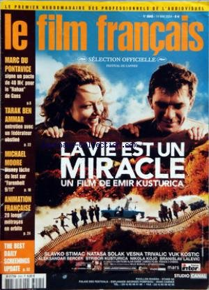 FILM FRANCAIS (LE) [No 3045] du 14/05/2004 - LA VIE EST UN MIRACLE DE EMIR KUSTURICA AVEC - SLAVKO STIMAC - NATASA SOLAK - VESNA TRIVALIC - VUK KOSTIC - LE MARC DU PONTAVICE - RAHAN DE GANS - TARAK BEN AMMAR - MICHAEL MOOORE - DISNEY ET FARENHEIT 9 - 11 - ANIMATION FRANCAISE - 20 LONG METRAGE EN ORBITE - THE BEST DAILY SCREENINGS UPDATE par Collectif