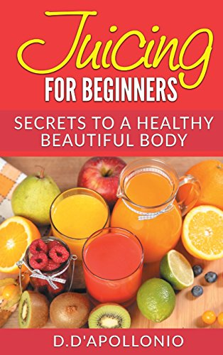 Juicing: Juicing for Beginners Secrets to the Health Benefits of Juicing 30 Unique Recipes