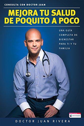 Mejora tu salud de poquito a poco: Una guía completa de bienestar para ti y tu familia por Dr. Juan Rivera