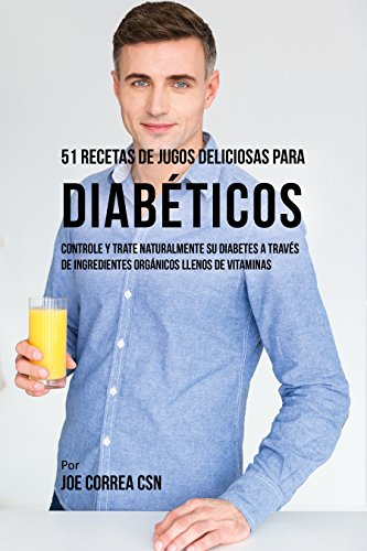 51 Recetas de Jugos Deliciosos Para Diabéticos: Controle y Trate Naturalmente su Diabetes a Través de Ingredientes Orgánicos Llenos de Vitaminas (Spanish Edition)