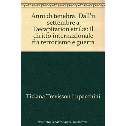 Anni Di Tenebra. Dall'11 Settembre A Decapitation Strike: Il Diritto Internazionale Fra Terrorismo E Guerra