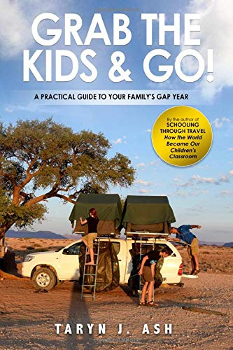Grab the Kids & Go: A Practical Guide to Your Family\'s Gap Year