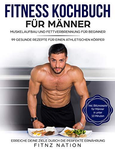 Fitness Kochbuch für Männer: Muskelaufbau und Fettverbrennung für Beginner: 99 gesunde Rezepte für einen athletischen Körper - Mehr Muskeln, mehr Kraft, ... Körperfett durch die perfekte Ernährung