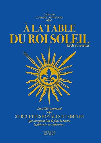 A la table du Roi-Soleil : Récit et recettes