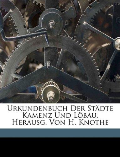Urkundenbuch Der Stdte Kamenz Und Lbau, Herausg. Von H. Knot