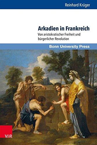 Arkadien in Frankreich: Von aristokratischer Freiheit und bürgerlicher Revolution (Gründungsmythen Europas in Literatur, Musik und Kunst)