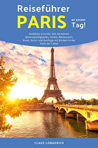 Reiseführer Paris an einem Tag!: Entdecke in kurzer Zeit die besten Sehenswürdigkeiten, Hotels, Restaurants, Kunst, Kultur und Ausflüge mit Kindern in ... der Liebe! (Eine Stadt an einem Tag, Band 2)