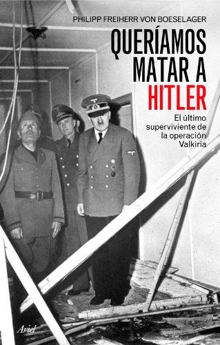 Queríamos matar a Hitler: El último superviviente de la operación Valkiria (Biografías) por Philipp Freiherr Von Boeselager