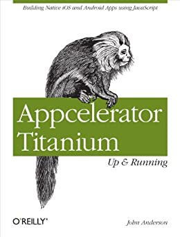 Appcelerator Titanium: Up and Running: Building Native iOS and Android Apps Using JavaScript von [Anderson, John]