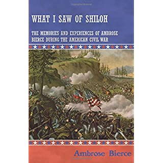 What I Saw of Shiloh The Memories and Experiences of Ambrose Bierce During the American Civil War