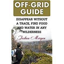 Off-Grid Guide: Disappear Without a Trace, Find Food and Water in Any Wilderness (English Edition)