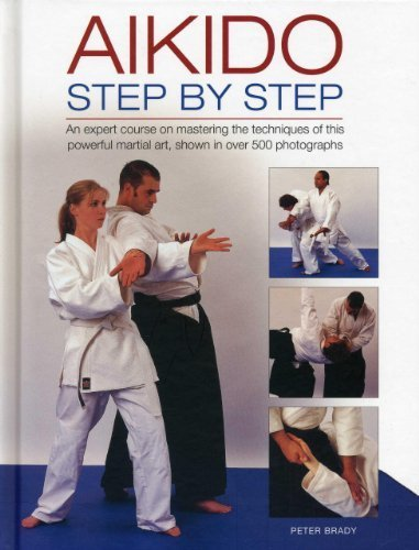 Aikido: Step By Step: An Expert Course On Mastering The Techniques Of This Powerful Martial Art, Shown In Over 500 Photographs by Brady, Peter (2013) Hardcover