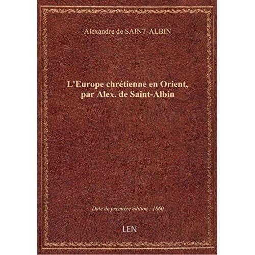 L'Europe chrétienne en Orient, par Alex. de Saint-Albin