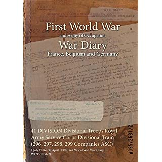 41 DIVISION Divisional Troops Royal Army Service Corps Divisional Train (296, 297, 298, 299 Companies ASC) : 1 July 1916 - 30 April 1919 (First World War, War Diary, WO95/2631/2) (English Edition)