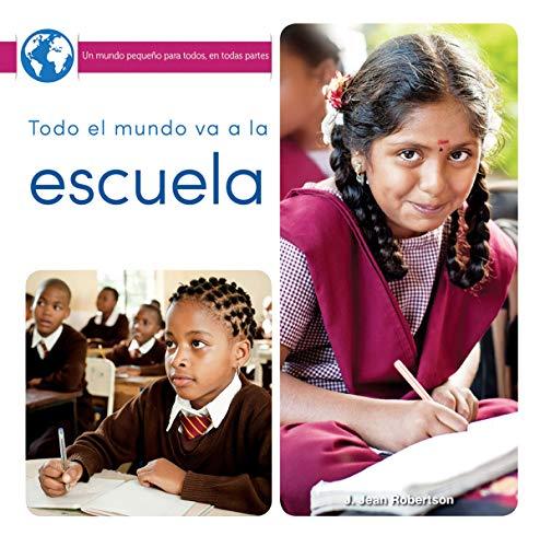 Todo El Mundo Va a la Escuela: Everyone Goes to School (Un Mundo Pequeño Para Todos, En Todas Partes/ Little World Everyone Everywhere) por J. Jean Robertson