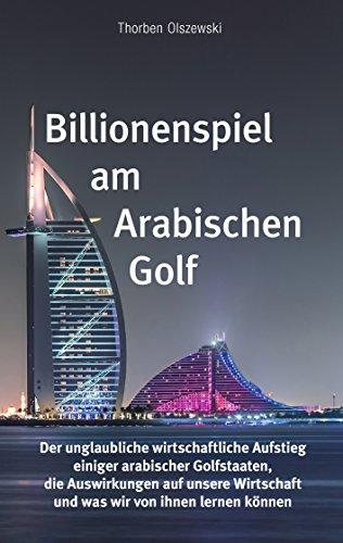 billionenspiel-am-arabischen-golf-der-unglaubliche-wirtschaftliche-aufstieg-einiger-arabischer-golfstaaten-die-auswirkungen-auf-unsere-wirtschaft-und-was-wir-von-ihnen-lernen-knnen