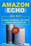 Amazon Echo: NEW 2018 Amazon Echo Beginner's User Guide to Master Your Amazon Echo: Volume 1