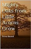 Mighty Oaks from Little Acorns Grow: Trina Beard (English Edition)