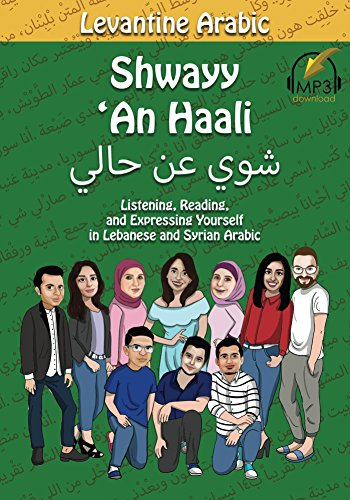Levantine Arabic: Shwayy 'An Haali: Listening, Reading, and Expressing Yourself in Lebanese and Syrian Arabic (Shwayy 'An Haali Series Book 1) (English Edition)
