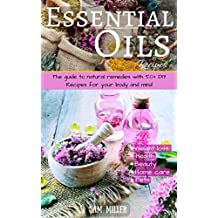 Essential Oils Recipes: The guide to natural remedies with 50+ DIY Recipes for your body and mind (natural remedies, essential oils for beginner, aromatherapy, ... weight-loss, beauty, pet) (English Edition)