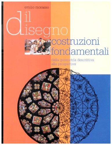Il disegno. Costruzioni fondamentali. Dalla geometria descrittiva alla prospettiva. Per il triennio