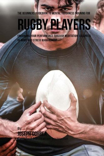 The Beginners Guidebook To Mental Toughness Training For Rugby Players por Joseph Correa (Certified Meditation Instructor)