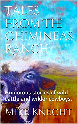 Tales From The Chimineas Ranch: Humorous stories of wild cattle and wilder cowboys. (English Edition)