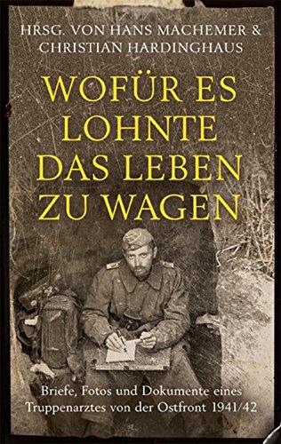 Wofür es lohnte, das Leben zu wagen: Briefe, Fotos und Dokumente eines Truppenarztes von der Ostfront 1941/42
